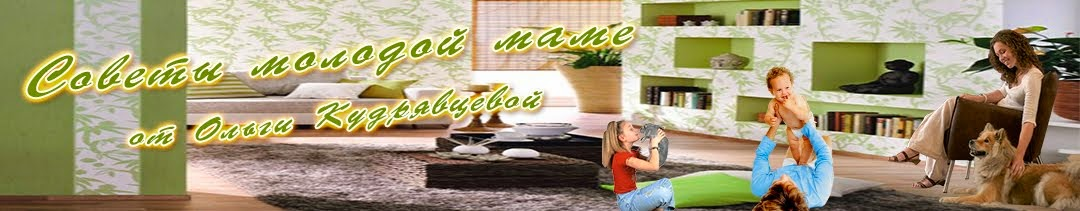Советы молодой маме от Ольги Кудрявцевой