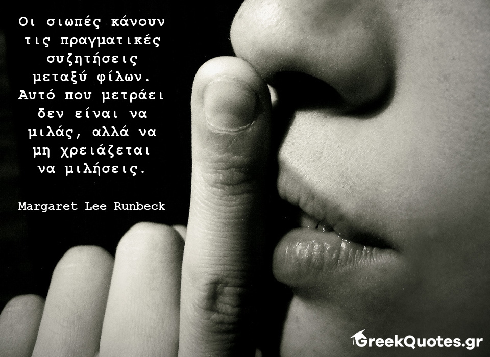 Οι σιωπές κάνουν τις πραγματικές συζητήσεις μεταξύ φίλων. Αυτό που μετράει δεν είναι να μιλάς, αλλά να μη χρειάζεται να μιλήσεις - Margaret Lee Runbeck