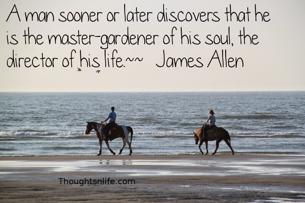 Thoughtsnlife.com: A man sooner or later discovers that he is the master-gardener of his soul, the director of his life.  ~   James Allen