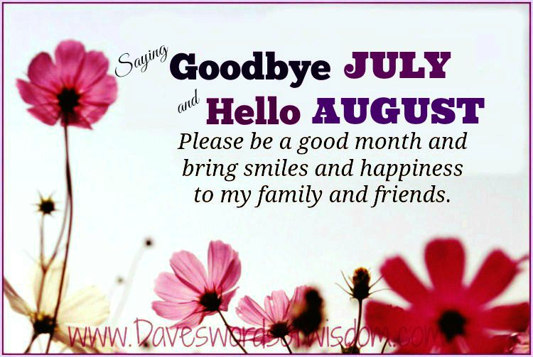 Nice Saying Goodbye JULY And Hello AUGUST. Please Be A Good Month And Bring  Smiles And Happiness To My Family U0026 Friends. Pass It On.