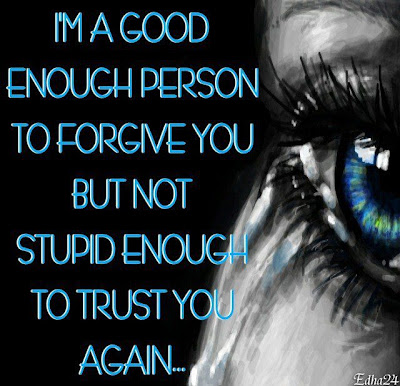 I'm a good enough person to forgive you but not stupid enough to trust you again...
