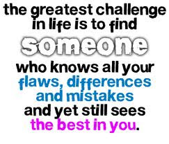 The greatest challenge in life is to find someone  who knows all your flaws, differences and mistakes  and yet still sees the best in you