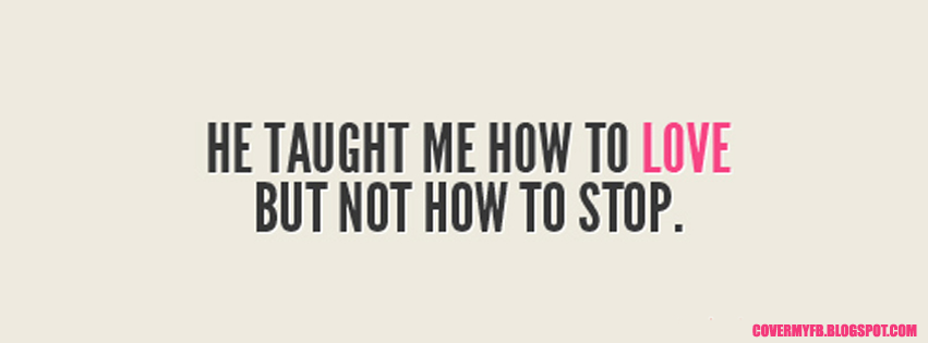 He taught me how to love But not how to stop. (Facebook Timeline Cover Of He Taught Quote).