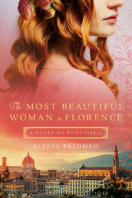 The Most Beautiful Woman in Florence: A Story of Botticelli by Alyssa Palombo