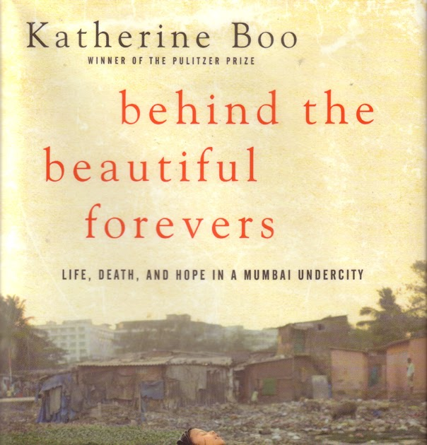 behind the beautiful forevers Behind the beautiful forevers by katherine boo the book, behind the beautiful forevers, by katerine boo can be seen as a case study of the effects of our increasingly globalized world in a developing country.