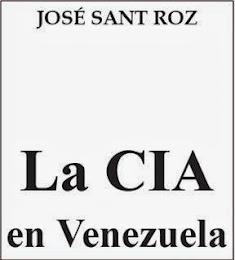 """""""LA CIA EN VENEZUELA"""". Por José Sant Roz."""