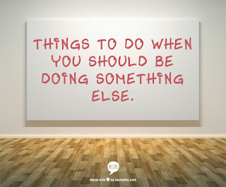 Things to do when you should be doing something else