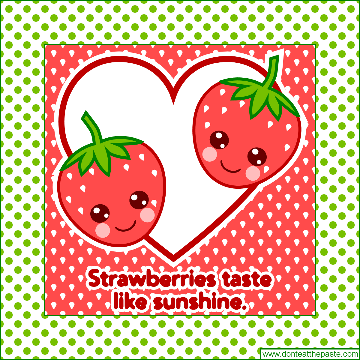 Strawberries taste like sunshine- sweet, sweet sunshine!