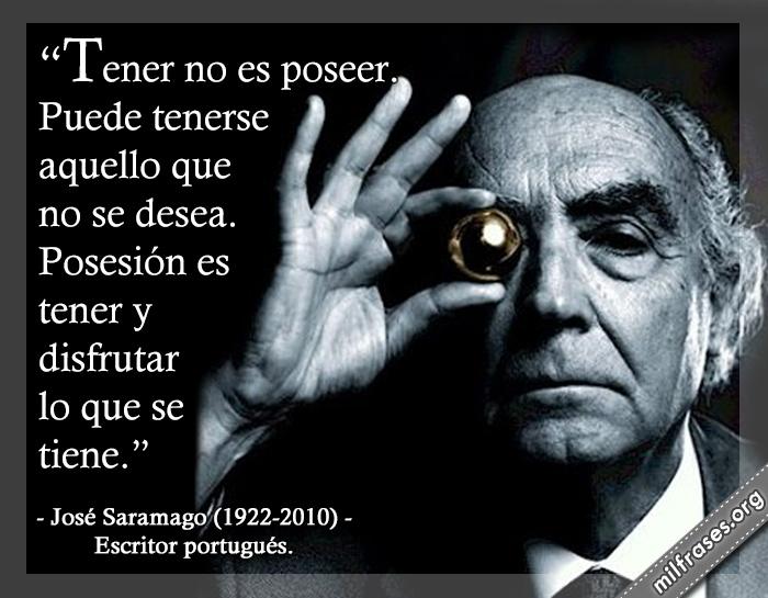 Tener no es poseer. Puede tenerse aquello que no se desea. Posesión es tener y disfrutar lo que se tiene. frases de José Saramago (1922-2010) Escritor portugués.