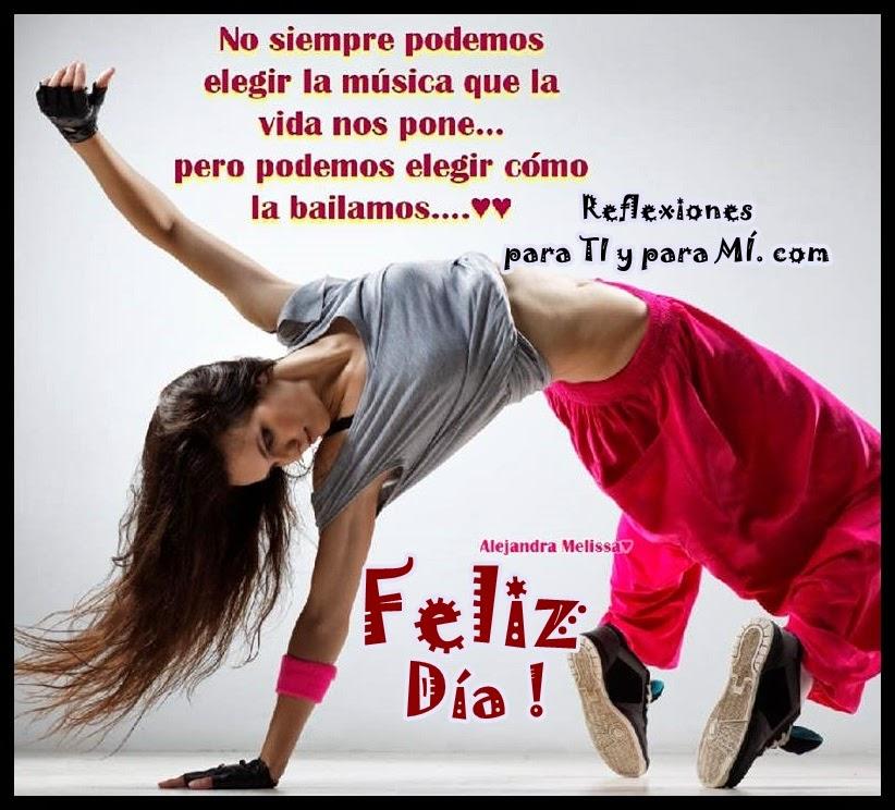 No siempre podemos  elegir la música que la vida nos pone... pero podemos elegir cómo la bailamos...  Feliz Día !