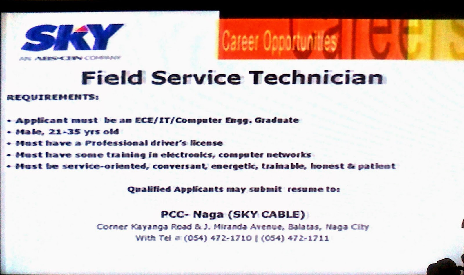 Field Service Technician applicants requirements: 1. ECE/IT/Computer Engg. Graduate; 2.Male, 21 - 35 yrs. old; 3. Must have professional driver's license; 4. Must have some training in electronics, computer networks; 5. Must be service-oriented, conversand, energetic, trainable, honest & patient. Qualified applicants must submit resume to: PCC - NAGA (SKY CABLE), Corner Kayanga Road & J. Miranda Avenue, Balatas, Naga City. Telephone numbers (054) 472-1710 / (054) 472-1711