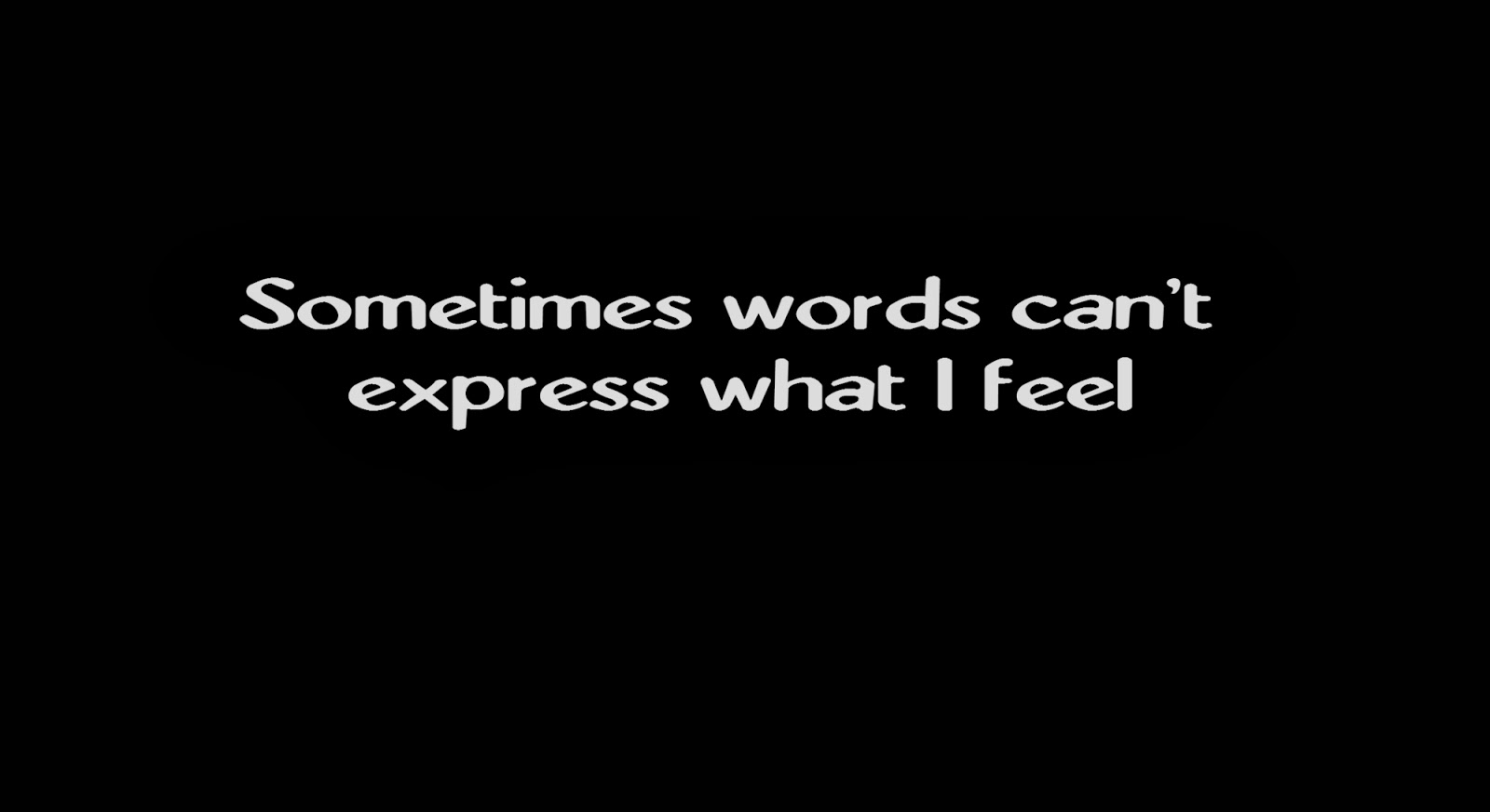 Sometimes words can't express what I feel