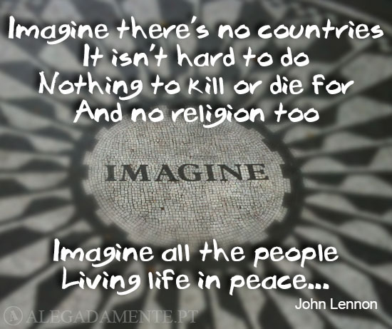 Imagine there's no countries, It isn't hard to do, Nothing to kill or die for, And no religion too, Imagine all the people, Living life in peace... (John Lennon)