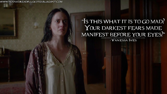 Is this what it is to go mad? Your darkest fears made manifest before your eyes? Vanessa Ives Quotes, Penny Dreadful Quotes