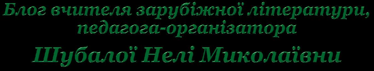 Блог вчителя зарубіжної літератури, педагога-організатора Шубалої Нелі Миколаївни