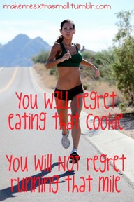 You will regret eating that cookie. You will not regret running that mile.