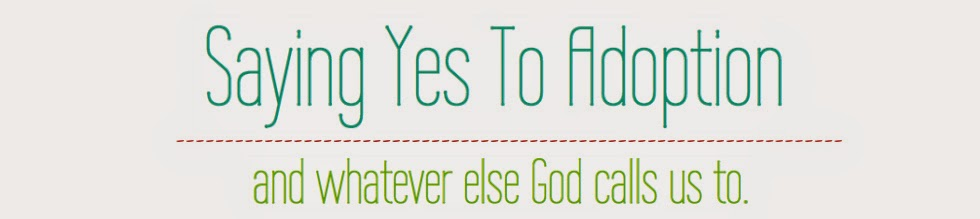 Saying Yes To Adoption... and whatever else God calls us to!