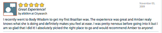 Great Experience! - I recently went to Body Wisdom to get my first Brazilian wax. The experience was great and Amber realy knows what she is doing and definitely makes you feel at ease. I was pretty nervous before going into it but I am so glad that I did it! I absolutely picked the right place to go and would recommend Amber to anyone!