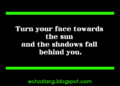 Turn your face towards the sun and the shadows fall behind