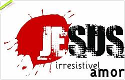 JESUS, IRRESISTIVEL AMOR  ♥