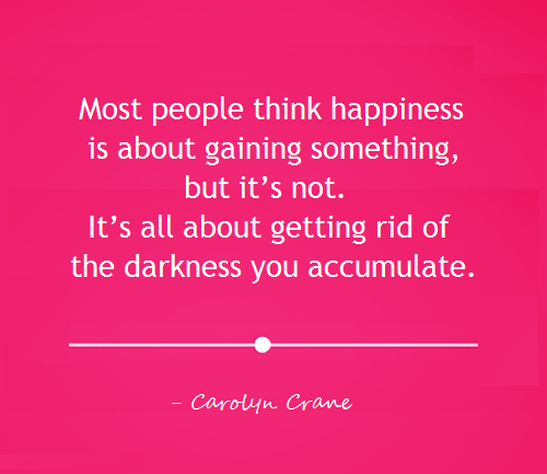 Happiness is all about getting rid of the darkness you accumulate image quote