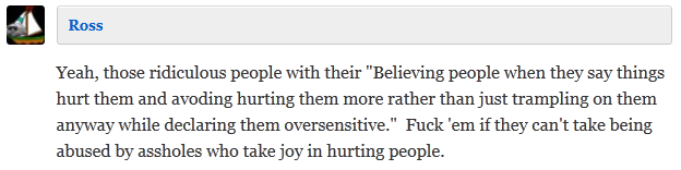 "Ross  Yeah, those ridiculous people with their ""Believing people when they say things hurt them and avoding hurting them more rather than just trampling on them anyway while declaring them oversensitive.""  Fuck 'em if they can't take being abused by assholes who take joy in hurting people."