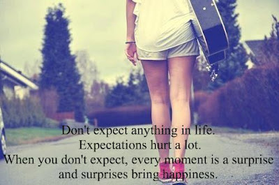 Don't expect anything in life. Expectations hurt a lot.  When you don't expect, every moment is a surprise and surprise bring happiness.