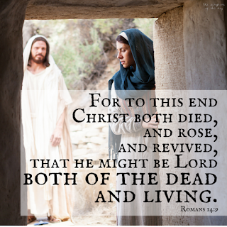For to this end Christ both died, and rose, and revived, that he might be Lord both of the dead and living. Romans 14:9