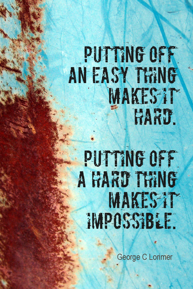 visual quote - image quotation for PROCRASTINATION - Putting off an easy thing makes it hard. Putting off a hard thing makes it impossible. - George C Lorimer