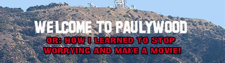 WELCOME TO PAULYWOOD - Or: How I Learned to Stop Worrying & Make a Movie!