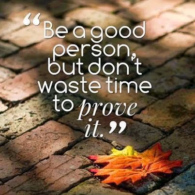 Be a good, but don't waste time to prove it.