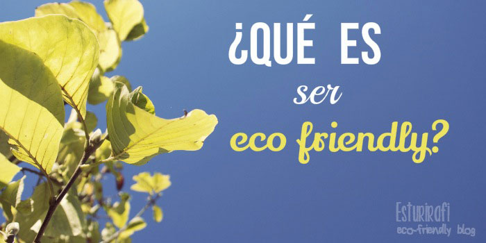 Qué es ser ecofriendly Esturirafi