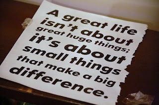 A great life isn't about great huge things; it's about small things that make a big difference.