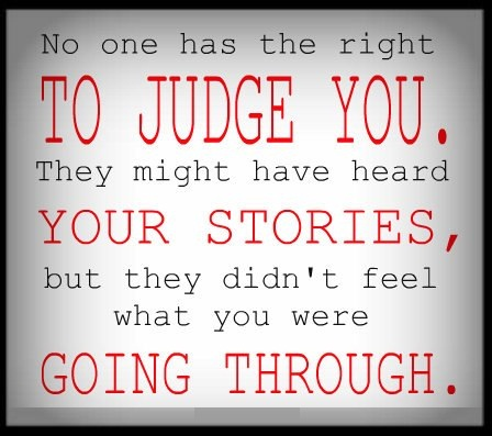 No one has the right to judge you. They might have heard your stories, but they didn't feel what you were going through.
