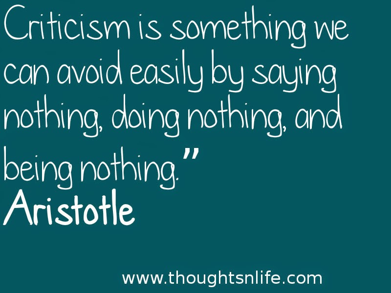 "Criticism is something we can avoid easily by saying nothing, doing nothing, and being nothing."" Aristotle"