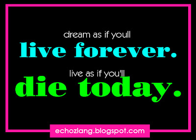 Dream as if you'll live forever. Live as if you'll die today. - Motivational Quotes Collection