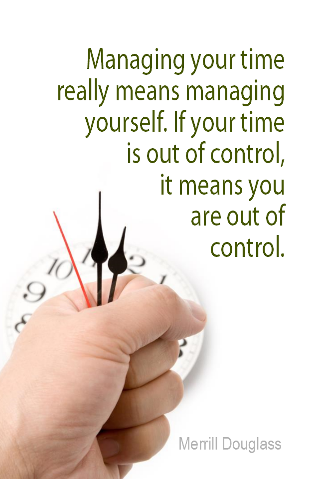 visual quote - image quotation for Time Management - Managing your time really means managing yourself. If your time is out of control, it means you are out of control. - Merrill Douglass
