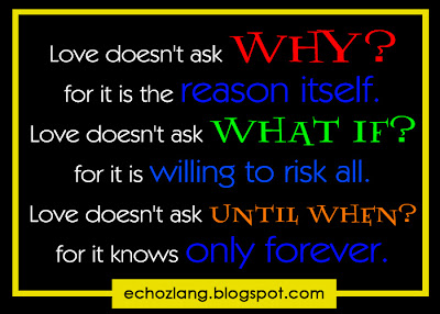 Love doesn't ask until when. for it knows only forever.