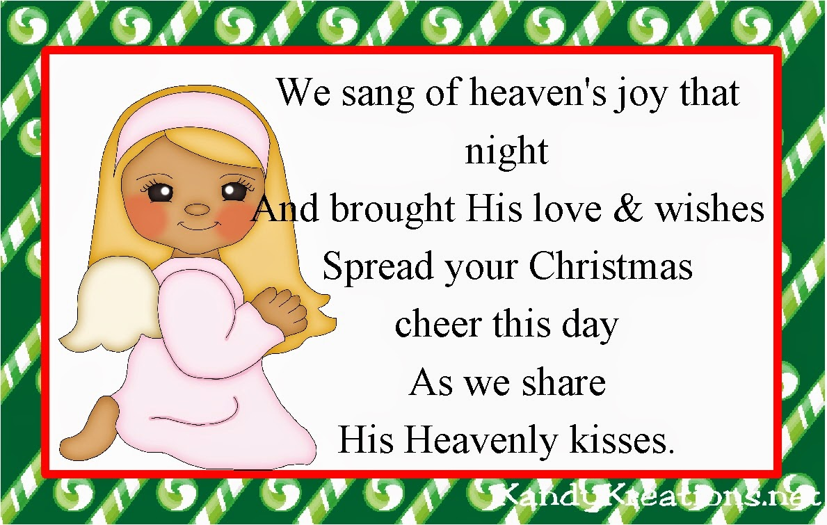 We sang of heaven's joy that night And brought His love & wishes Spread your Christmas cheer this day As we share  His Heavenly kisses.