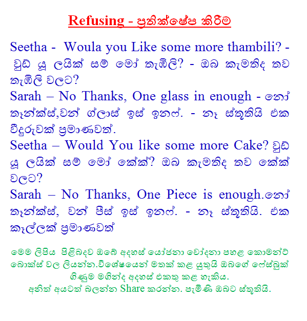 Refusing - rejection  Seetha - Woula you Like some more thambili? - Would you like orange leather Mo? - Would you like another orange to? Sarah - No Thanks, One glass in enough - No Thanks, One Glass inafa head. - No, thanks to a glass enough. Seetha - Would You like some more Cake? Would you like leather Mo cake? Would you like to more cake? Sarah - No Thanks, One Piece is enough. No Thanks, Peace One inafa head. - No, thanks. One piece enough  Your views and suggestions should be reminded laiyanana.vaiśaeṣayaena accused of kaeāmanaṭa box on the bottom of this article can add comments to your Facebook account. Share to see others. Thank you came.