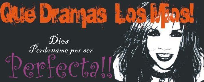 Que Dramas Los Mios!!
