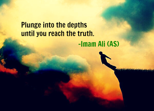 Plunge into the depths until you reach the truth.