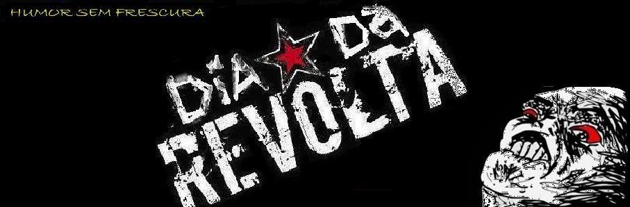 Dia da Revolta!!!