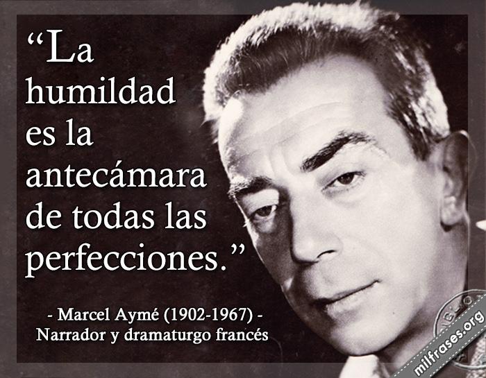La humildad es la antecámara de todas las perfecciones. frases de Marcel Aymé (1902-1967) Narrador y dramaturgo francés