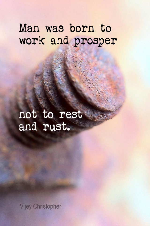 visual quote - image quotation for WORK - Man was born to work and prosper, not to rest and rust. - Vijey Christopher