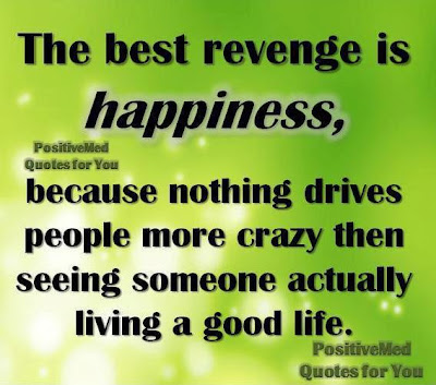 The best revenge is happiness,