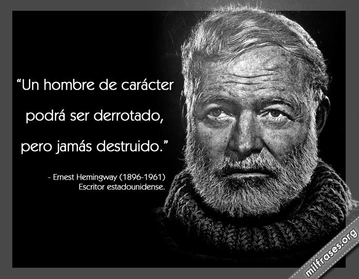 Un hombre de carácter podrá ser derrotado, pero jamás destruido. frases de Ernest Hemingway Escritor estadounidense.