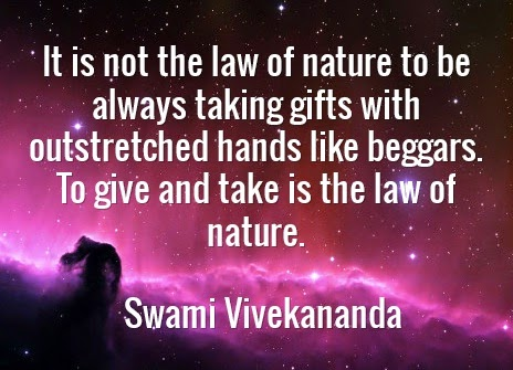 It is not the law of nature to be always taking gifts with outstretched hands like beggars. To give and take is the law of nature.