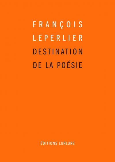 François LEPERLIER, DESTINATION DE LA POÉSIE, Éditions LURLURE, 2019