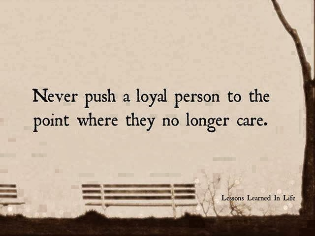 never push a loyal person to the point where they no